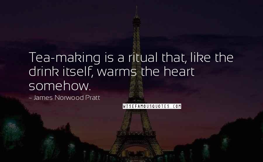 James Norwood Pratt quotes: Tea-making is a ritual that, like the drink itself, warms the heart somehow.