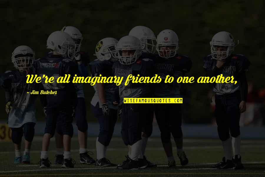 James Oberg Quotes By Jim Butcher: We're all imaginary friends to one another,