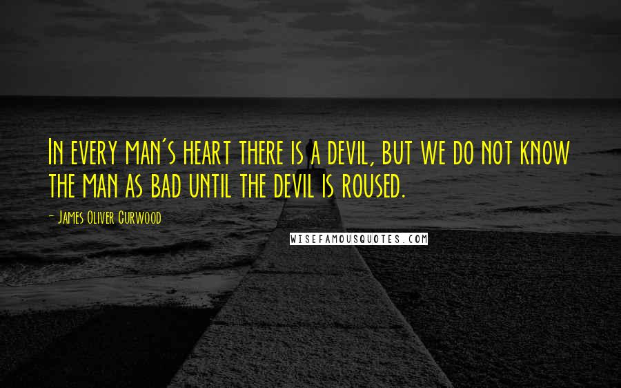 James Oliver Curwood quotes: In every man's heart there is a devil, but we do not know the man as bad until the devil is roused.