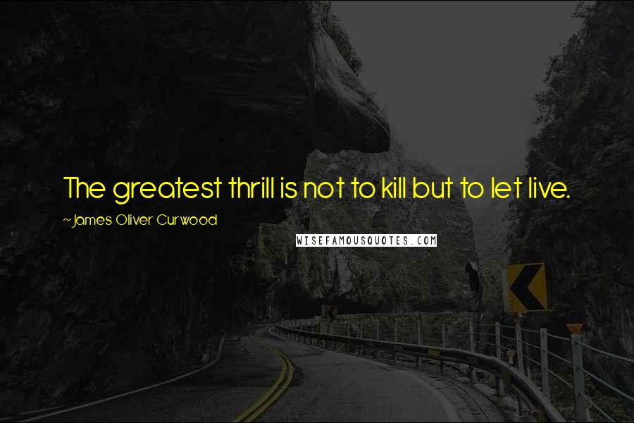 James Oliver Curwood quotes: The greatest thrill is not to kill but to let live.