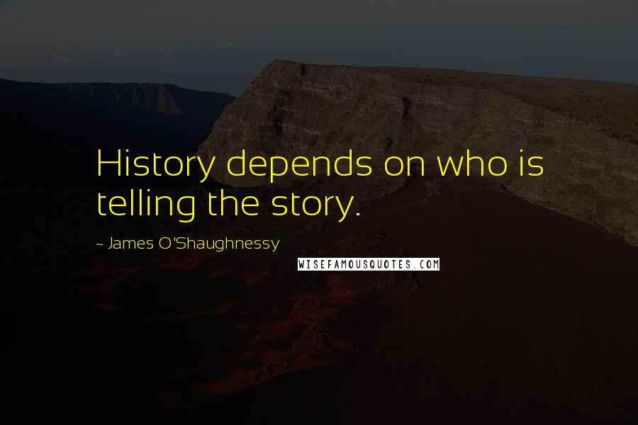 James O'Shaughnessy quotes: History depends on who is telling the story.