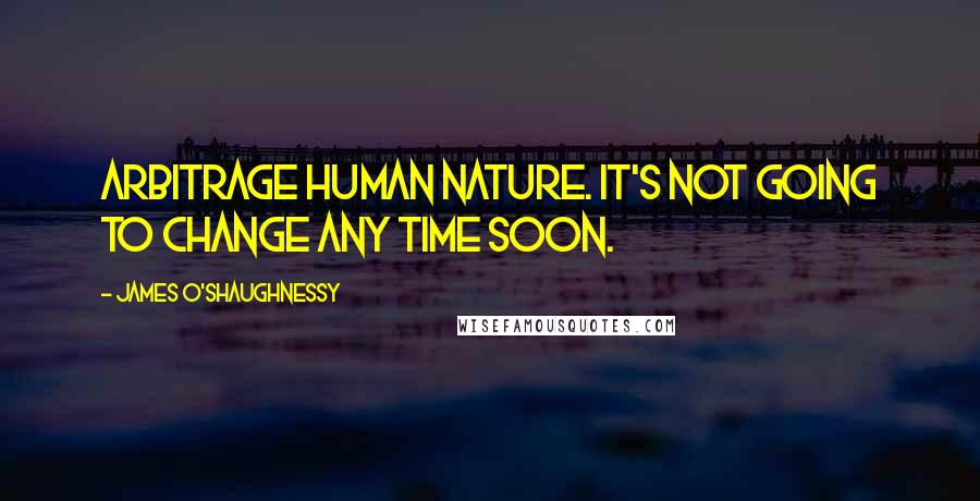 James O'Shaughnessy quotes: Arbitrage human nature. It's not going to change any time soon.