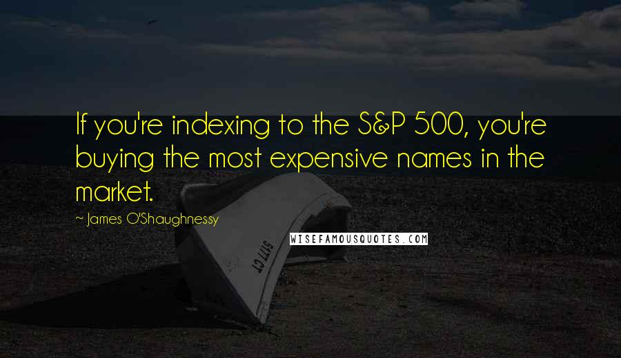 James O'Shaughnessy quotes: If you're indexing to the S&P 500, you're buying the most expensive names in the market.