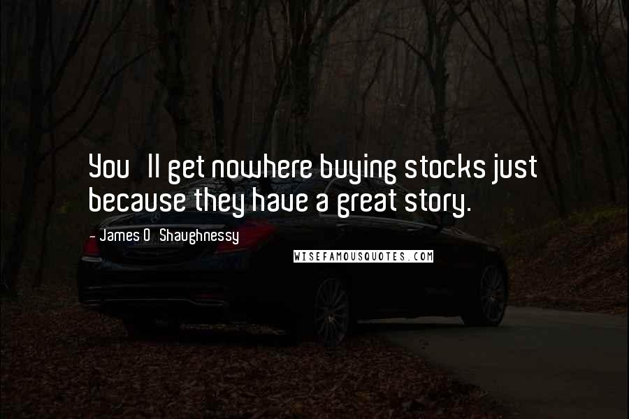 James O'Shaughnessy quotes: You'll get nowhere buying stocks just because they have a great story.