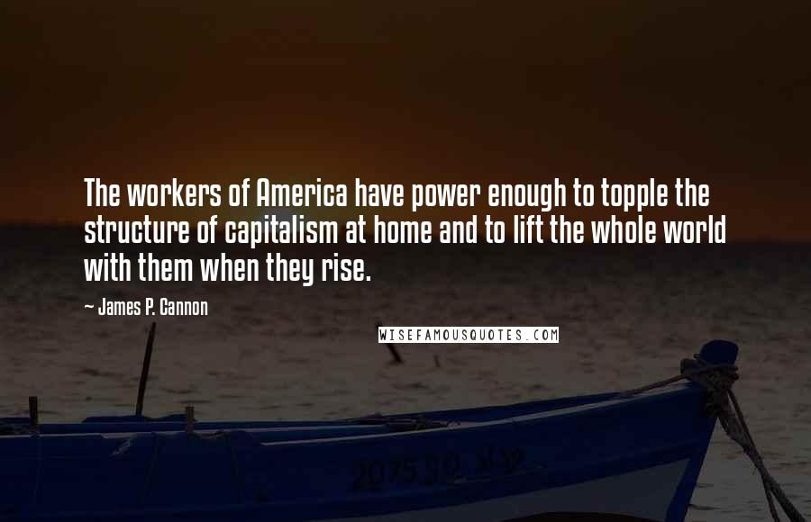 James P. Cannon quotes: The workers of America have power enough to topple the structure of capitalism at home and to lift the whole world with them when they rise.