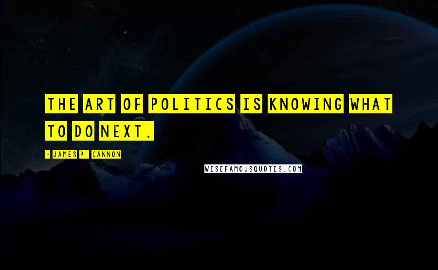 James P. Cannon quotes: The art of politics is knowing what to do next.