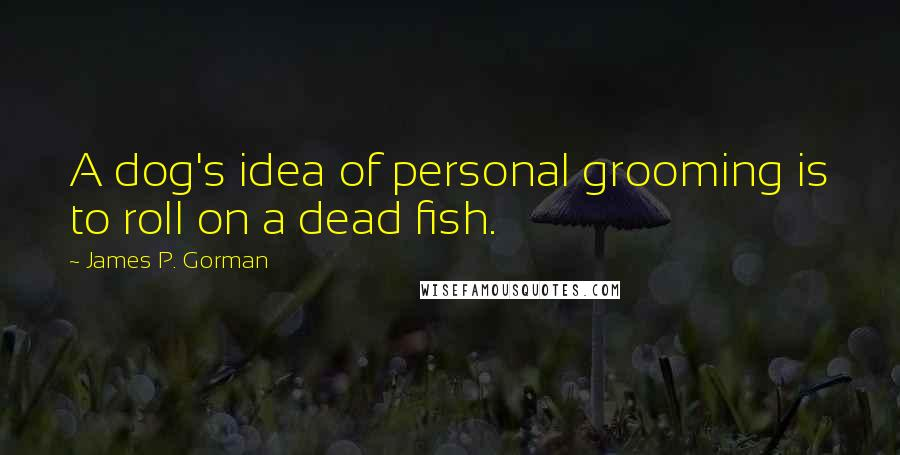 James P. Gorman quotes: A dog's idea of personal grooming is to roll on a dead fish.