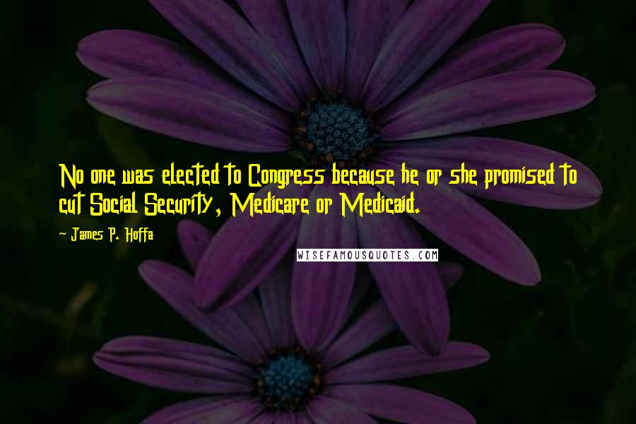 James P. Hoffa quotes: No one was elected to Congress because he or she promised to cut Social Security, Medicare or Medicaid.