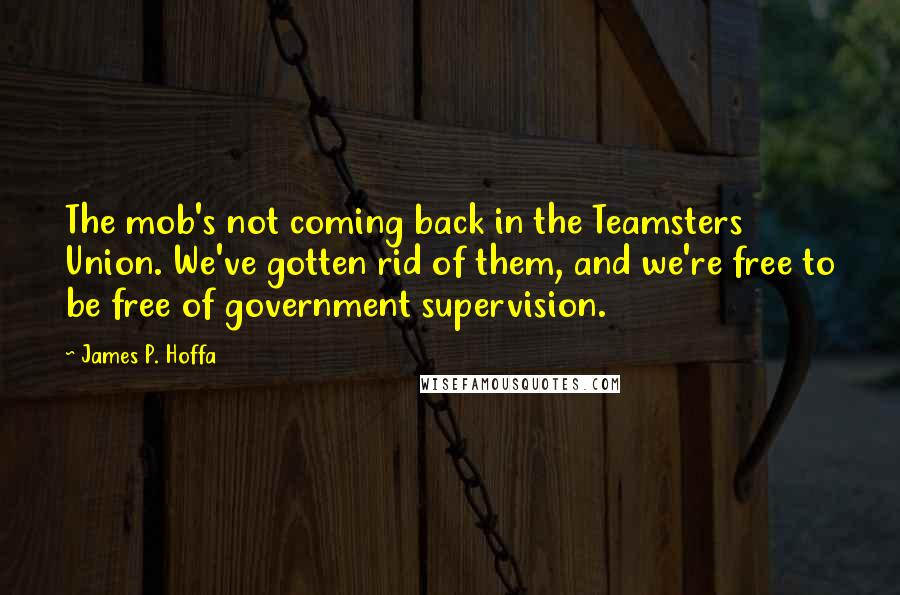 James P. Hoffa quotes: The mob's not coming back in the Teamsters Union. We've gotten rid of them, and we're free to be free of government supervision.
