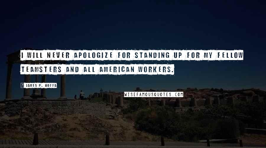 James P. Hoffa quotes: I will never apologize for standing up for my fellow Teamsters and all American workers.