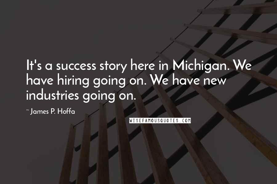 James P. Hoffa quotes: It's a success story here in Michigan. We have hiring going on. We have new industries going on.
