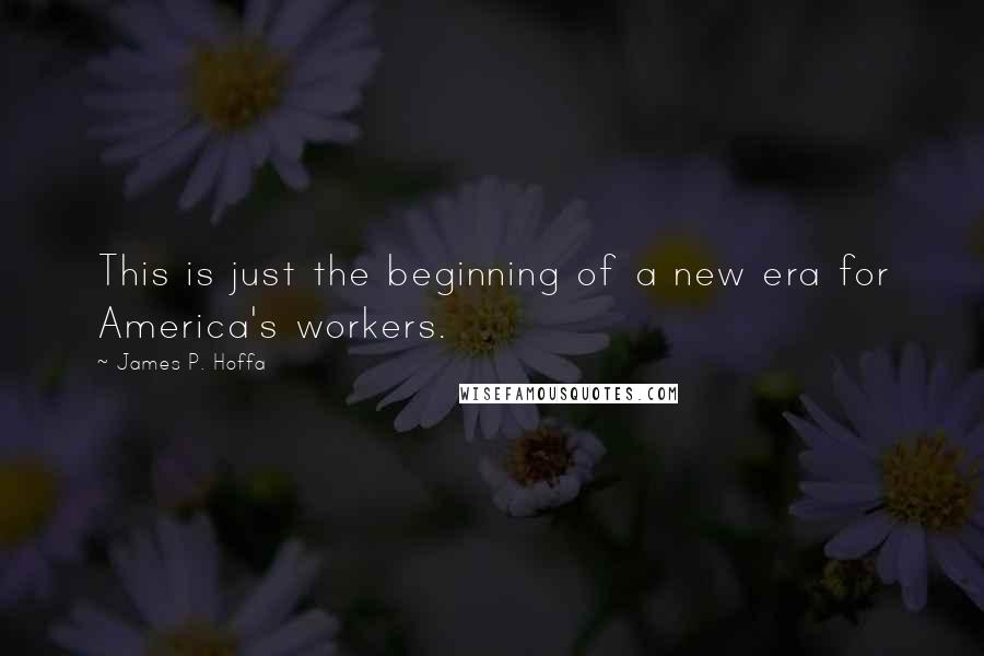 James P. Hoffa quotes: This is just the beginning of a new era for America's workers.