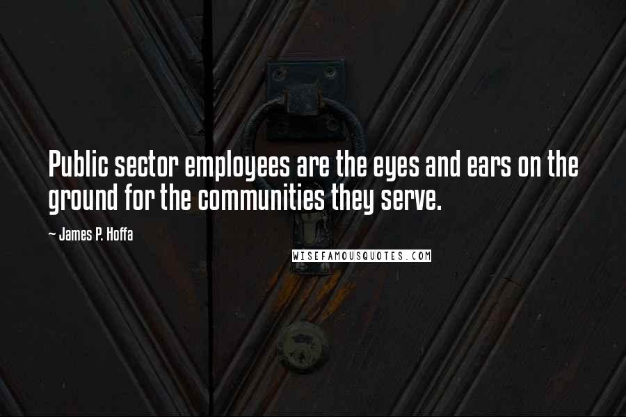 James P. Hoffa quotes: Public sector employees are the eyes and ears on the ground for the communities they serve.