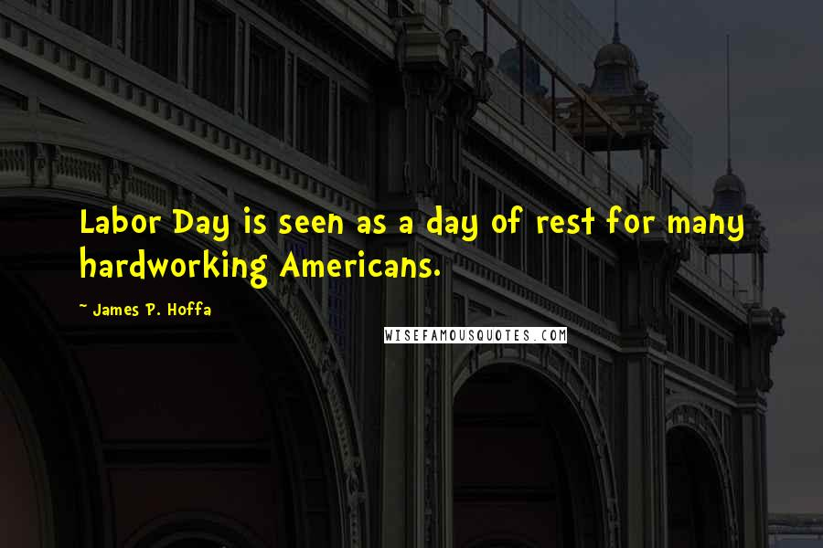 James P. Hoffa quotes: Labor Day is seen as a day of rest for many hardworking Americans.