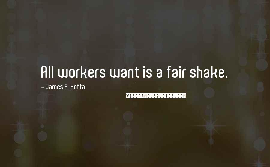 James P. Hoffa quotes: All workers want is a fair shake.