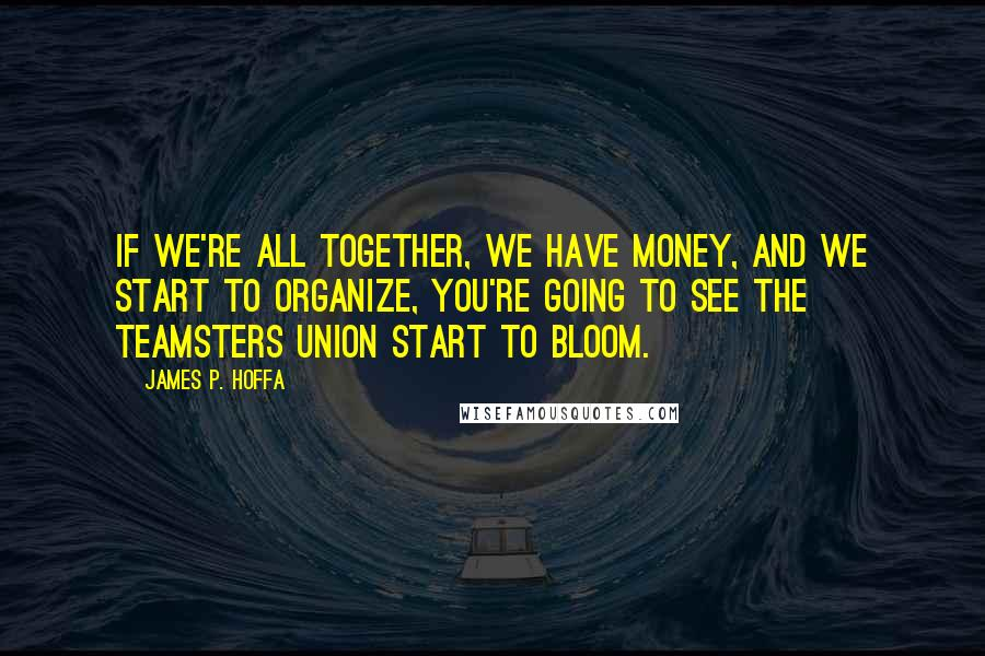 James P. Hoffa quotes: If we're all together, we have money, and we start to organize, you're going to see the Teamsters Union start to bloom.