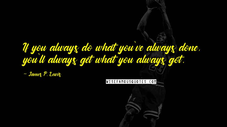 James P. Lewis quotes: If you always do what you've always done, you'll always get what you always got.