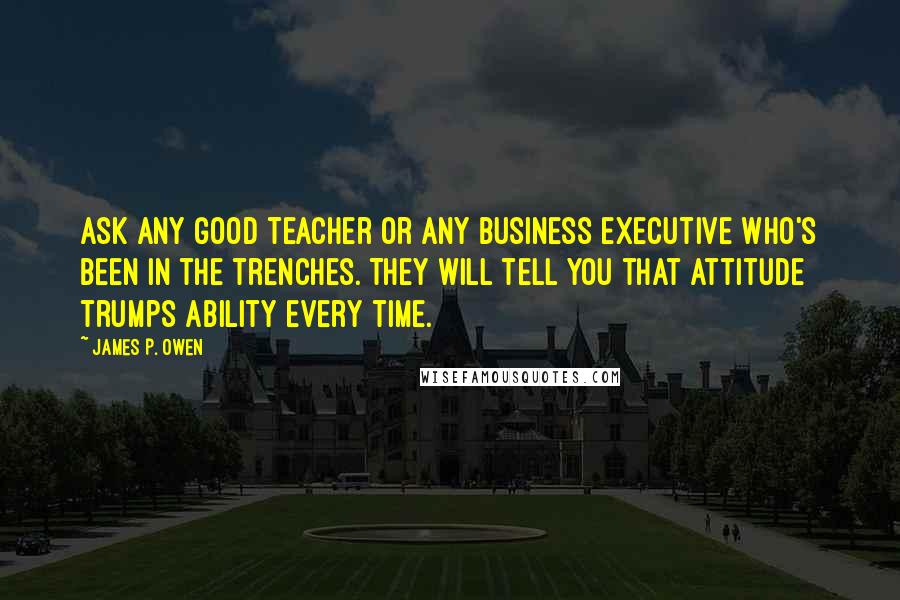 James P. Owen quotes: Ask any good teacher or any business executive who's been in the trenches. They will tell you that attitude trumps ability every time.