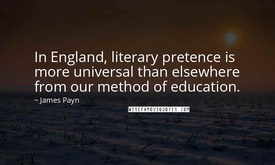 James Payn quotes: In England, literary pretence is more universal than elsewhere from our method of education.