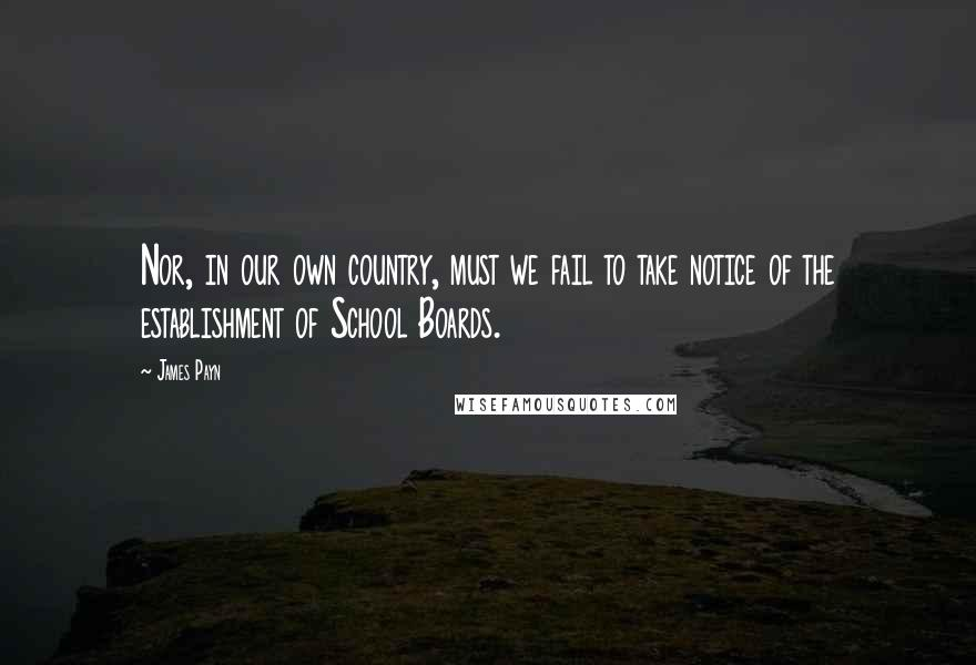 James Payn quotes: Nor, in our own country, must we fail to take notice of the establishment of School Boards.
