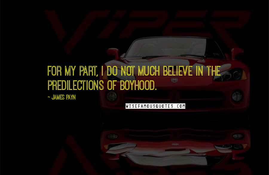 James Payn quotes: For my part, I do not much believe in the predilections of boyhood.