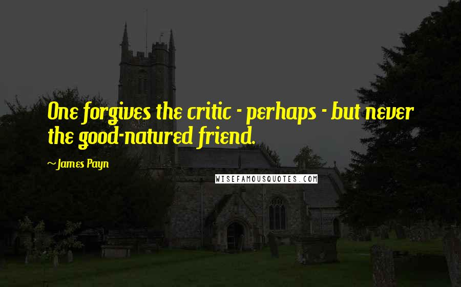 James Payn quotes: One forgives the critic - perhaps - but never the good-natured friend.