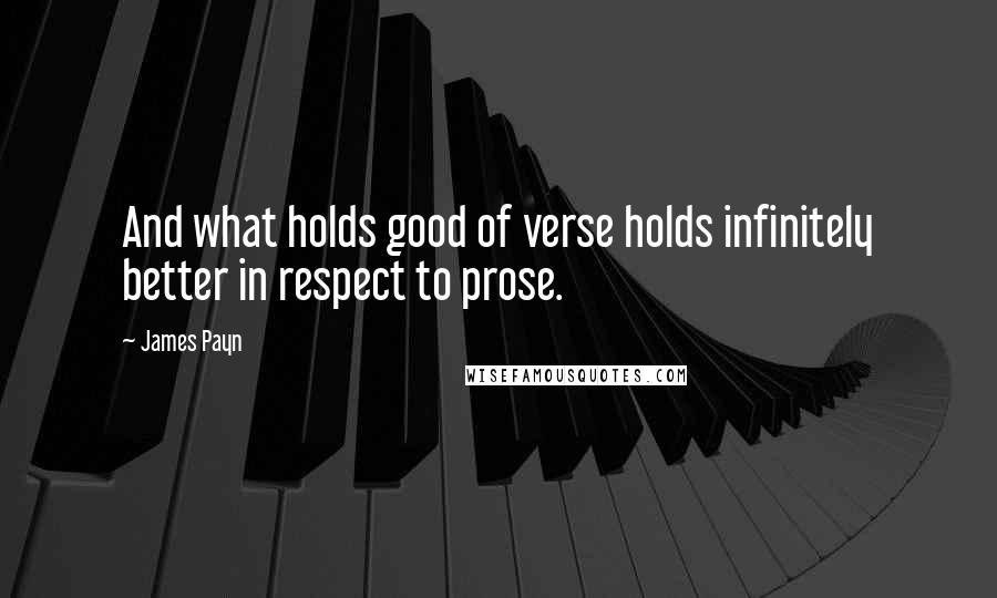 James Payn quotes: And what holds good of verse holds infinitely better in respect to prose.