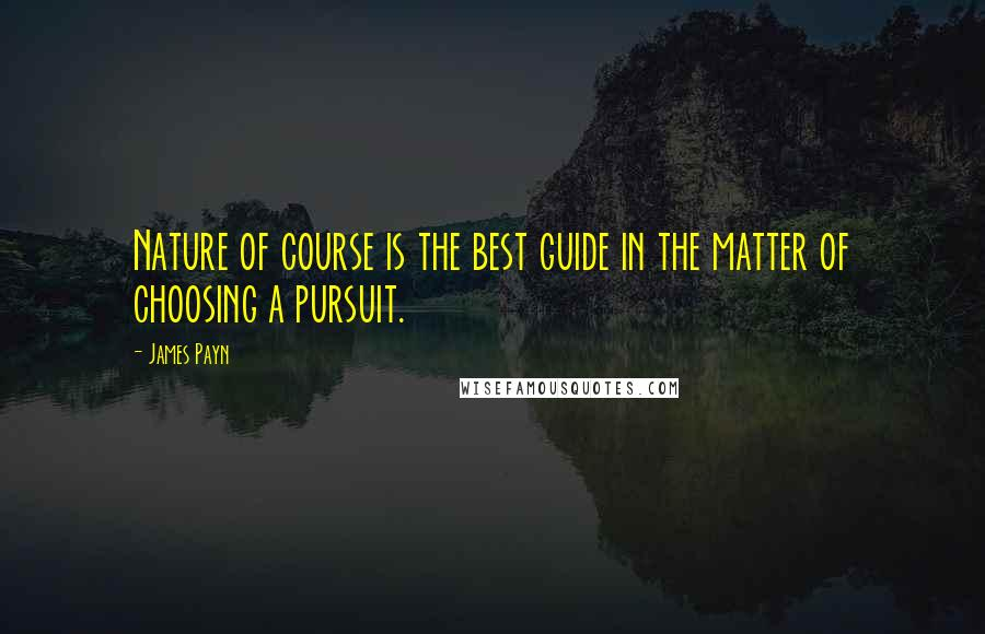 James Payn quotes: Nature of course is the best guide in the matter of choosing a pursuit.