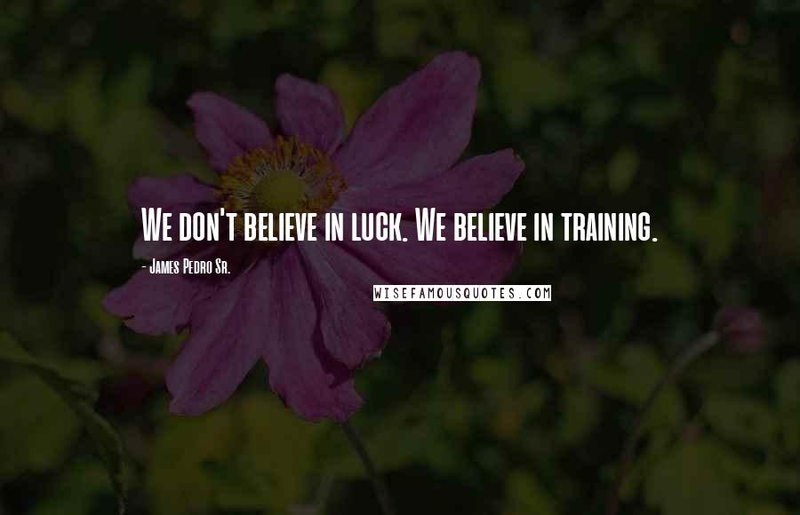 James Pedro Sr. quotes: We don't believe in luck. We believe in training.