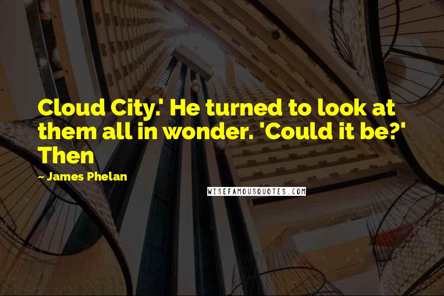 James Phelan quotes: Cloud City.' He turned to look at them all in wonder. 'Could it be?' Then