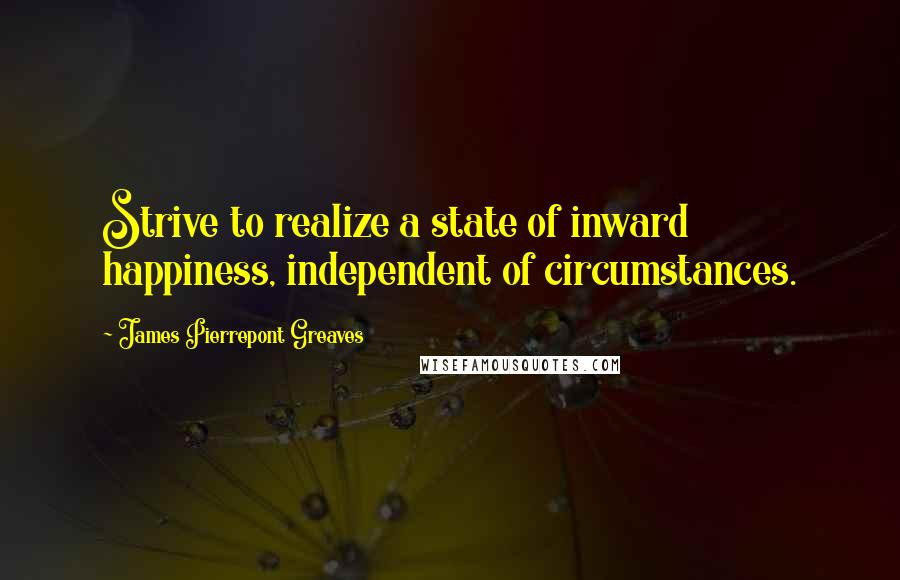 James Pierrepont Greaves quotes: Strive to realize a state of inward happiness, independent of circumstances.