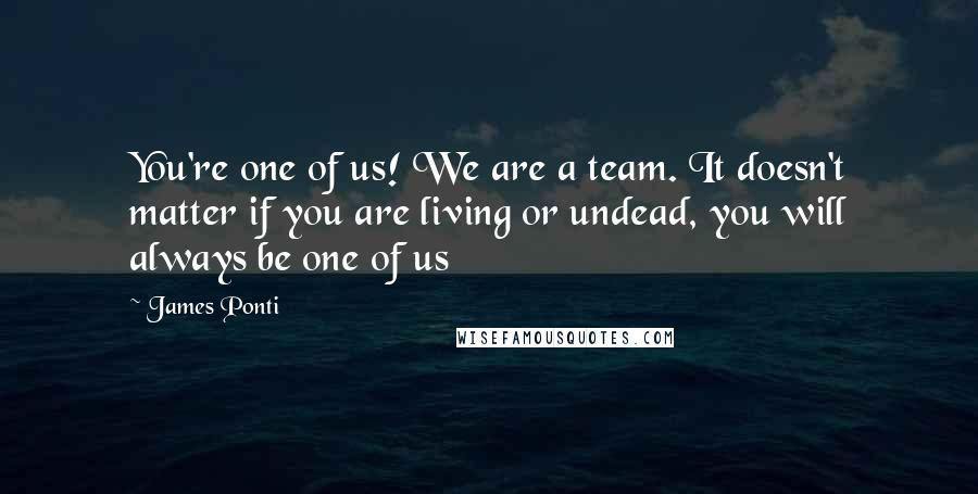 James Ponti quotes: You're one of us! We are a team. It doesn't matter if you are living or undead, you will always be one of us
