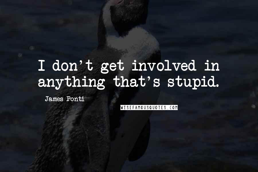 James Ponti quotes: I don't get involved in anything that's stupid.