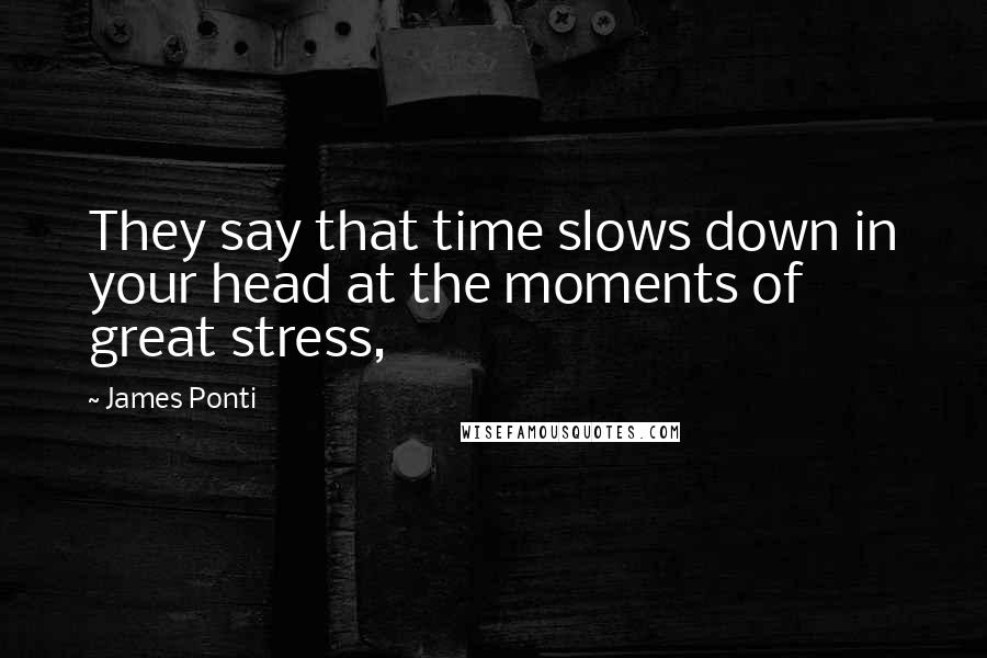 James Ponti quotes: They say that time slows down in your head at the moments of great stress,