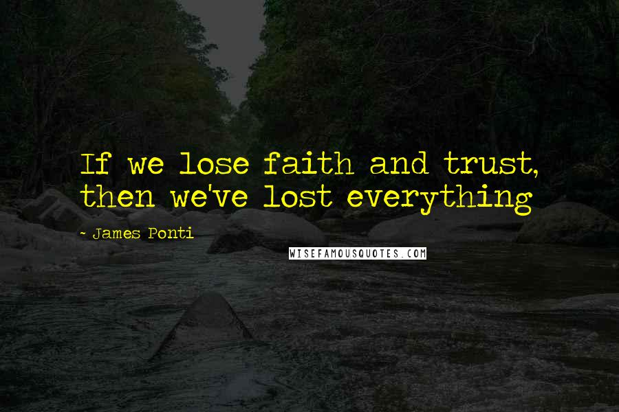 James Ponti quotes: If we lose faith and trust, then we've lost everything
