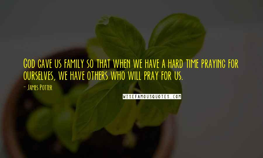 James Potter quotes: God gave us family so that when we have a hard time praying for ourselves, we have others who will pray for us.