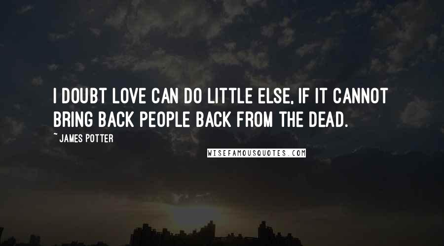 James Potter quotes: I doubt love can do little else, if it cannot bring back people back from the dead.