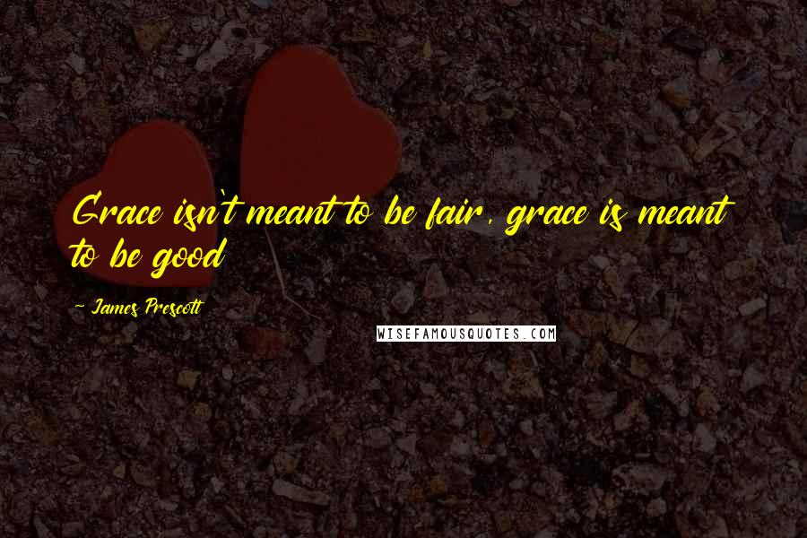 James Prescott quotes: Grace isn't meant to be fair, grace is meant to be good