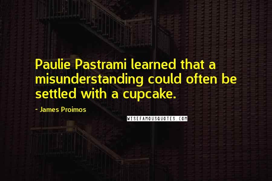 James Proimos quotes: Paulie Pastrami learned that a misunderstanding could often be settled with a cupcake.