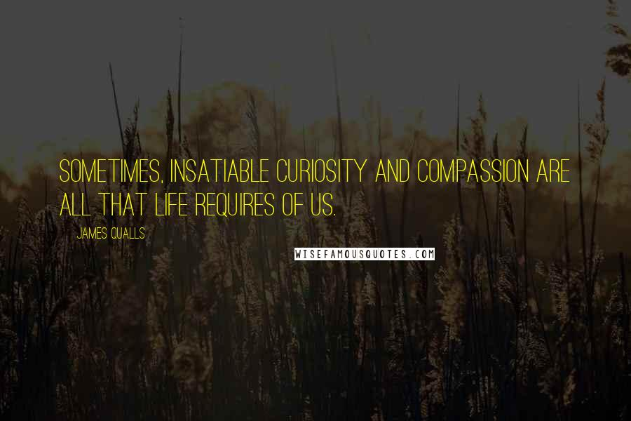 James Qualls quotes: Sometimes, insatiable curiosity and compassion are all that life requires of us.