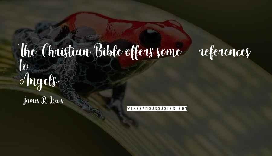 James R. Lewis quotes: The Christian Bible offers some 300 references to Angels.