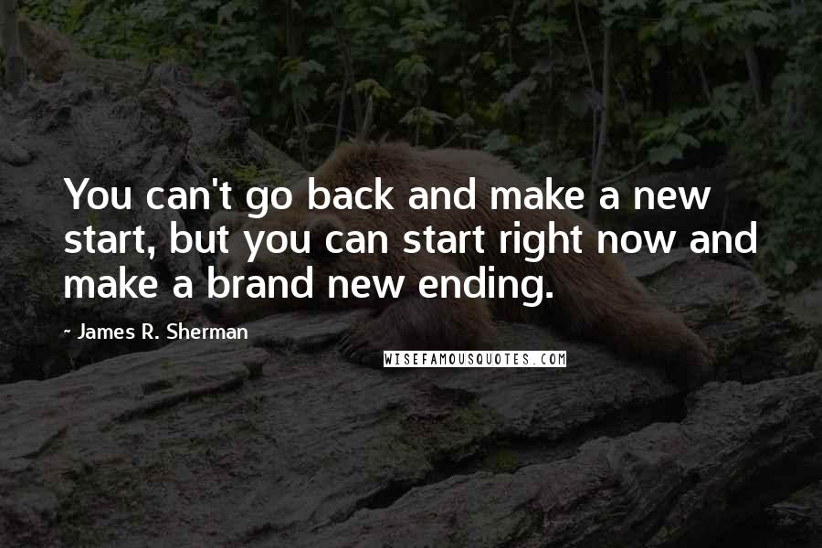James R. Sherman quotes: You can't go back and make a new start, but you can start right now and make a brand new ending.