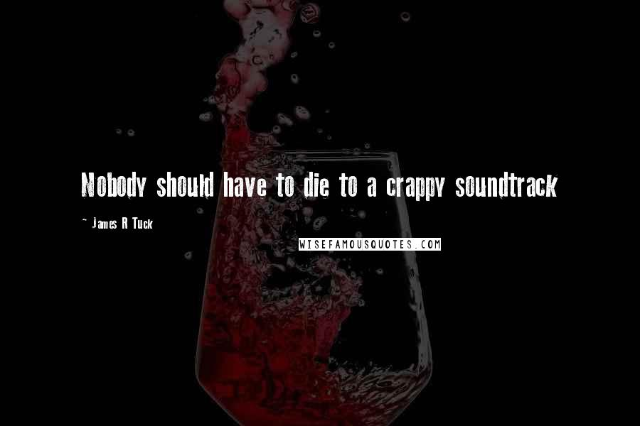 James R Tuck quotes: Nobody should have to die to a crappy soundtrack