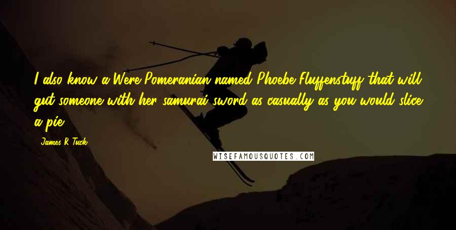 James R Tuck quotes: I also know a Were-Pomeranian named Phoebe Fluffenstuff that will gut someone with her samurai sword as casually as you would slice a pie