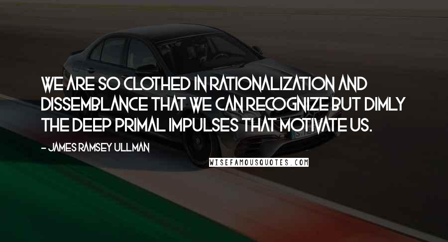 James Ramsey Ullman quotes: We are so clothed in rationalization and dissemblance that we can recognize but dimly the deep primal impulses that motivate us.