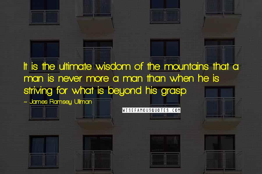 James Ramsey Ullman quotes: It is the ultimate wisdom of the mountains that a man is never more a man than when he is striving for what is beyond his grasp.