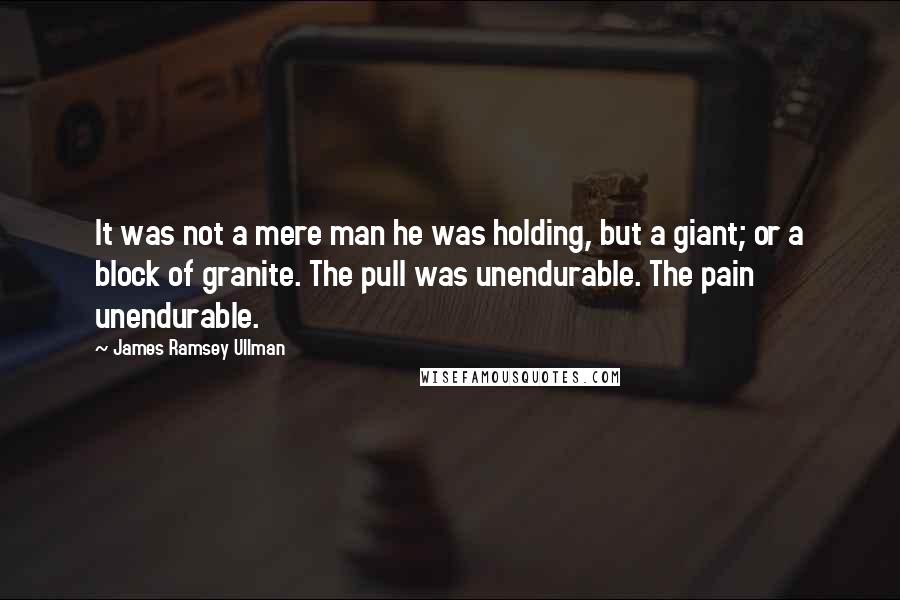 James Ramsey Ullman quotes: It was not a mere man he was holding, but a giant; or a block of granite. The pull was unendurable. The pain unendurable.