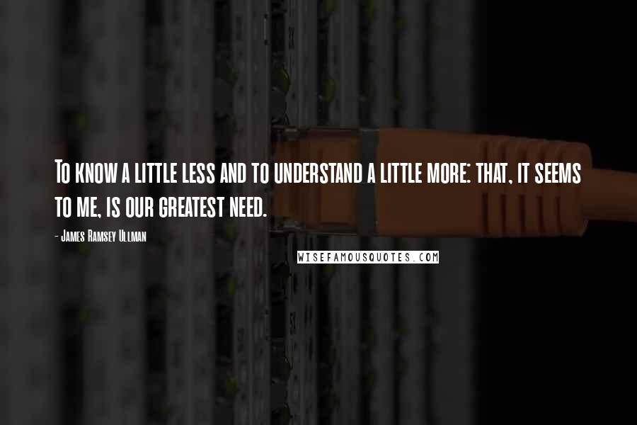 James Ramsey Ullman quotes: To know a little less and to understand a little more: that, it seems to me, is our greatest need.