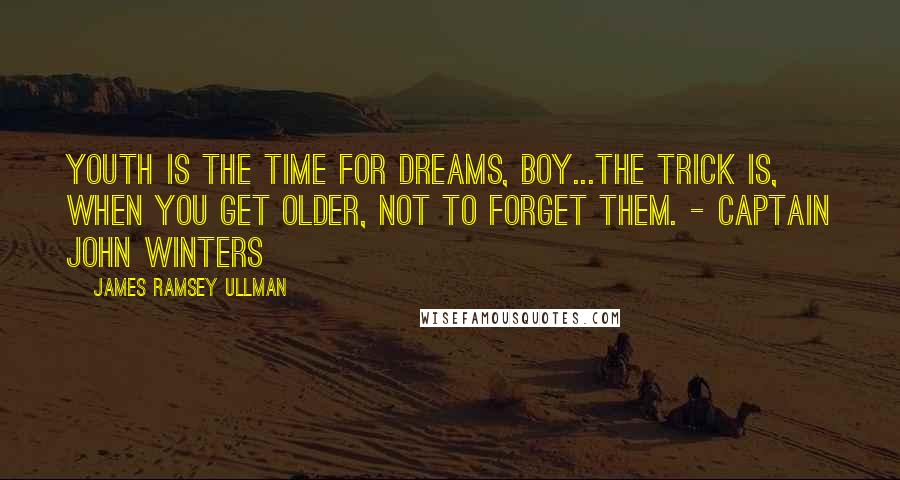 James Ramsey Ullman quotes: Youth is the time for dreams, boy...The trick is, when you get older, not to forget them. - Captain John Winters