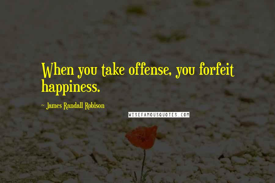 James Randall Robison quotes: When you take offense, you forfeit happiness.